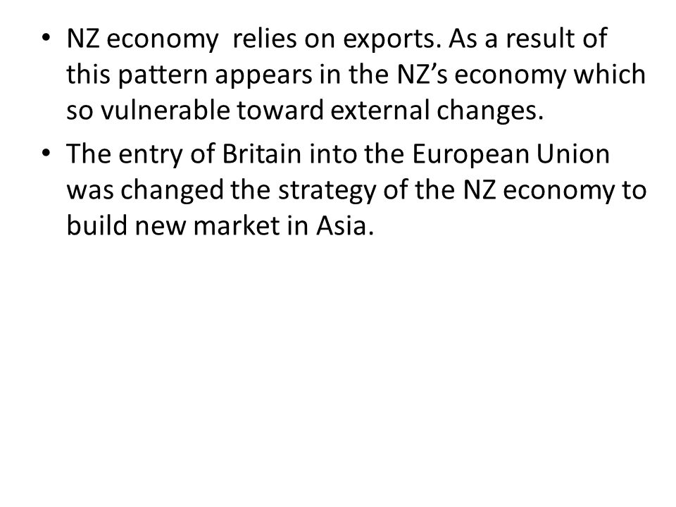 NZ economy relies on exports. As a result of this pattern appears in the NZ's economy which so vulnerable toward external changes. The entry of Britai