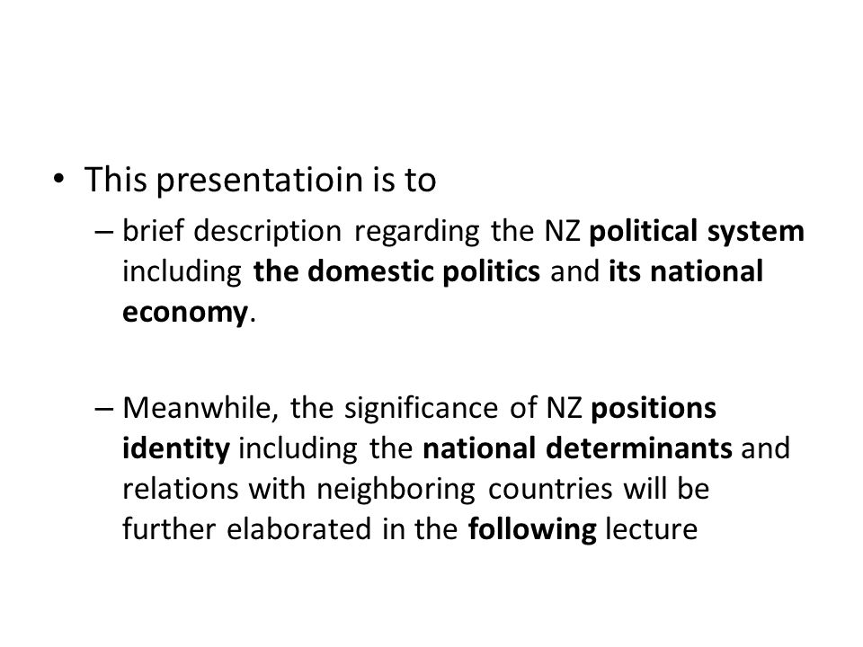 This presentatioin is to – brief description regarding the NZ political system including the domestic politics and its national economy.