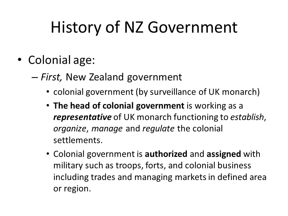History of NZ Government Colonial age: – First, New Zealand government colonial government (by surveillance of UK monarch) The head of colonial government is working as a representative of UK monarch functioning to establish, organize, manage and regulate the colonial settlements.