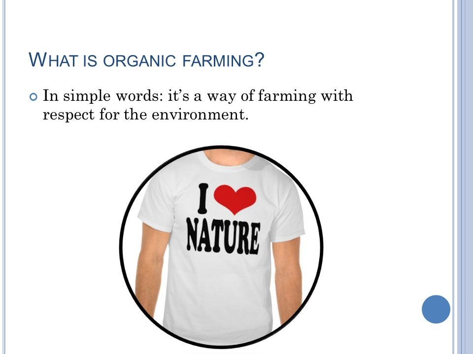 W HAT IS ORGANIC FARMING In simple words: it's a way of farming with respect for the environment.