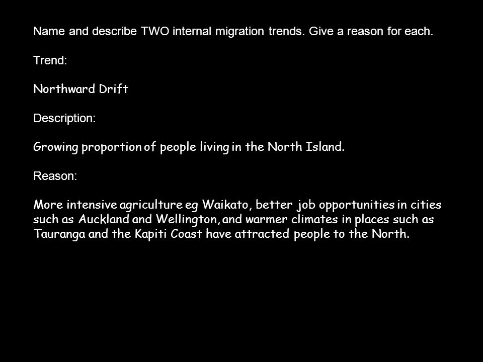 Name and describe TWO internal migration trends. Give a reason for each. Trend: Northward Drift Description: Growing proportion of people living in th