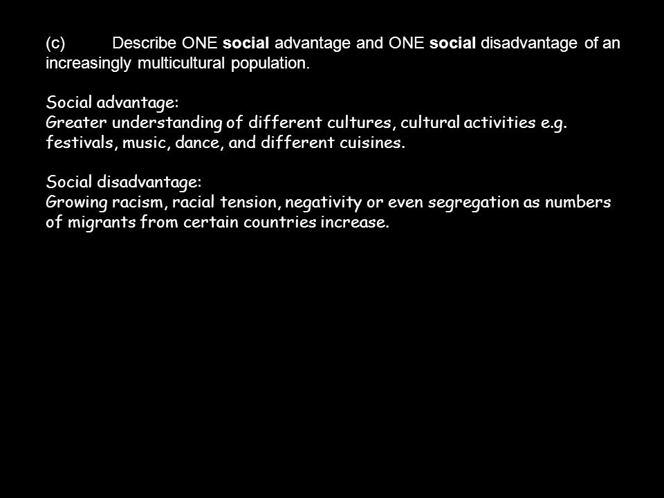 (c)Describe ONE social advantage and ONE social disadvantage of an increasingly multicultural population. Social advantage: Greater understanding of d