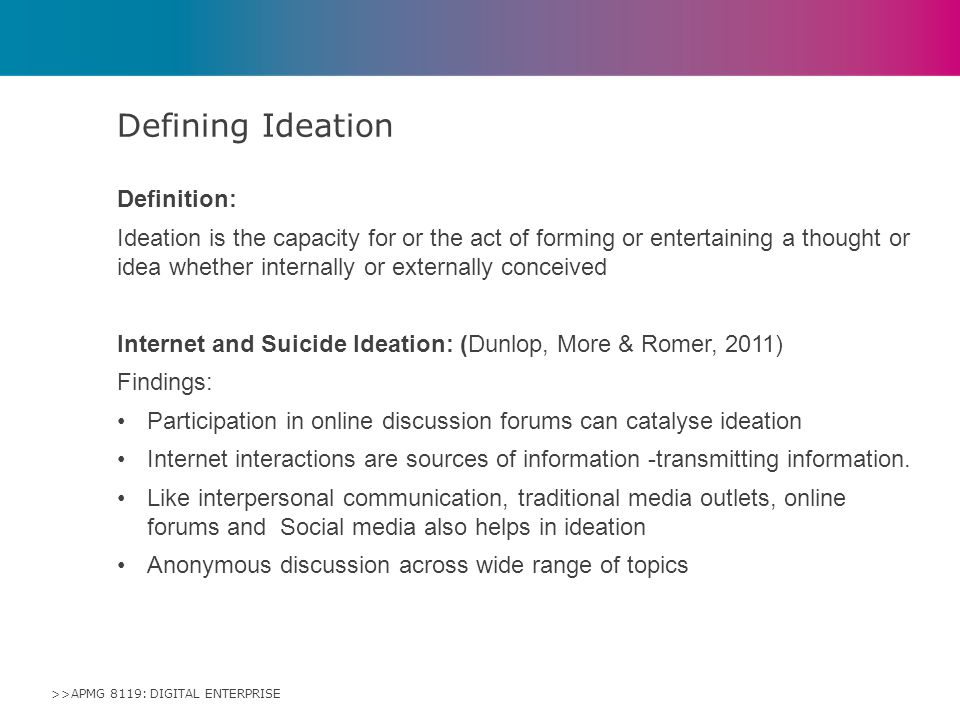 >>APMG 8119: DIGITAL ENTERPRISE Definition: Ideation is the capacity for or the act of forming or entertaining a thought or idea whether internally or externally conceived Internet and Suicide Ideation: (Dunlop, More & Romer, 2011) Findings: Participation in online discussion forums can catalyse ideation Internet interactions are sources of information -transmitting information.