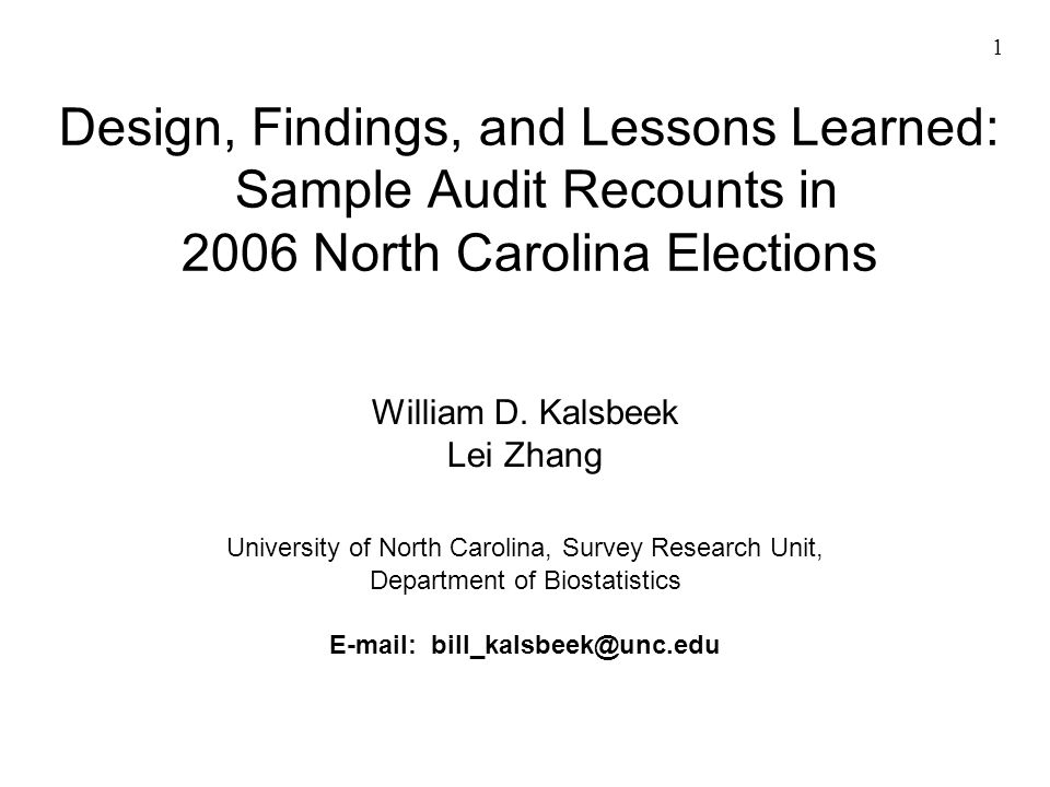 1 Design, Findings, and Lessons Learned: Sample Audit Recounts in 2006 North Carolina Elections William D. Kalsbeek Lei Zhang University of North Caro
