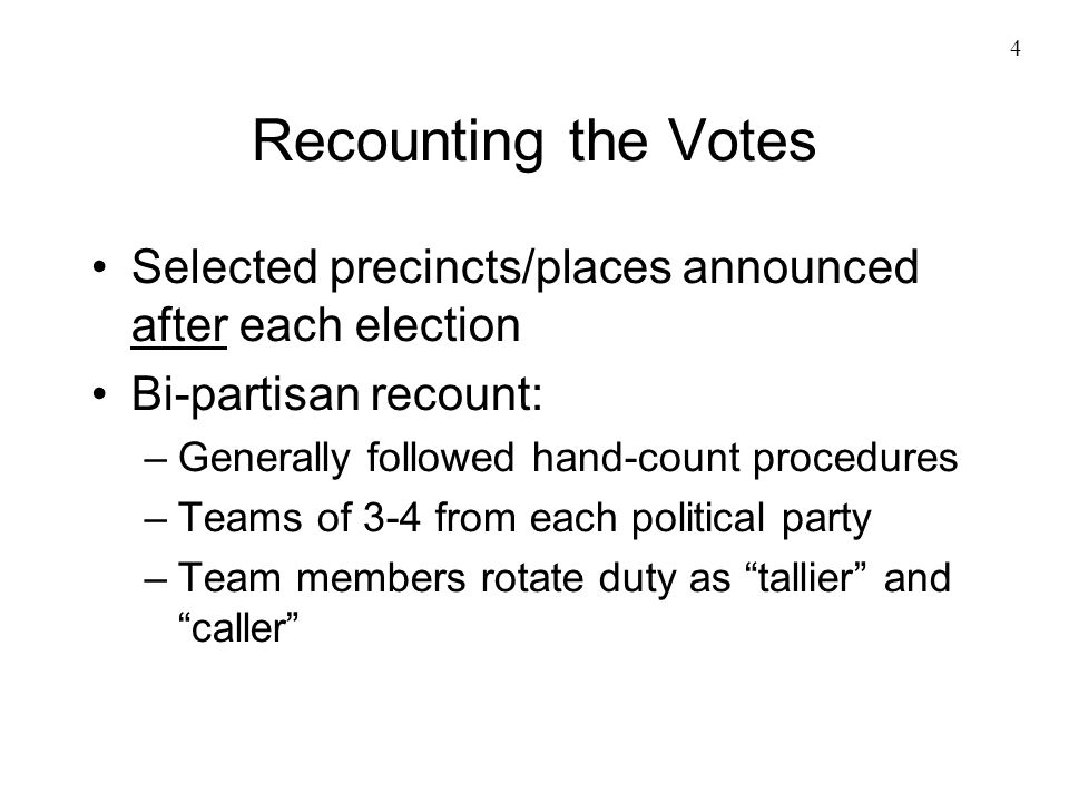 4 Recounting the Votes Selected precincts/places announced after each election Bi-partisan recount: –Generally followed hand-count procedures –Teams of 3-4 from each political party –Team members rotate duty as tallier and caller