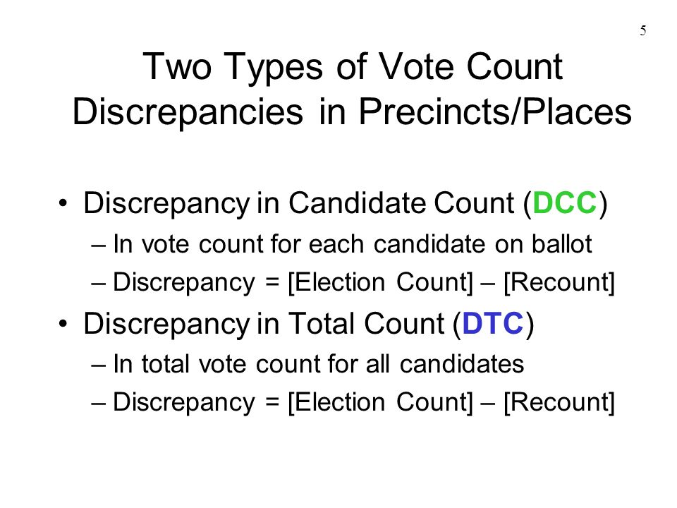 5 Two Types of Vote Count Discrepancies in Precincts/Places Discrepancy in Candidate Count (DCC) –In vote count for each candidate on ballot –Discrep