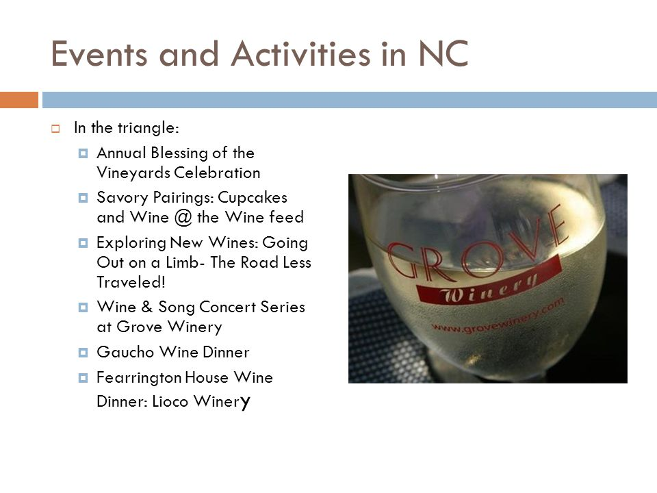 Events and Activities in NC  In the triangle:  Annual Blessing of the Vineyards Celebration  Savory Pairings: Cupcakes and Wine @ the Wine feed  Exploring New Wines: Going Out on a Limb- The Road Less Traveled.