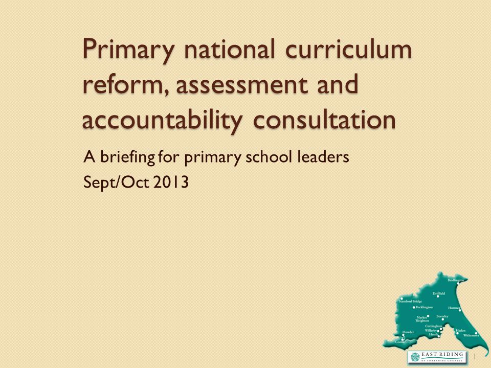 Primary national curriculum reform, assessment and accountability consultation A briefing for primary school leaders Sept/Oct 2013 1