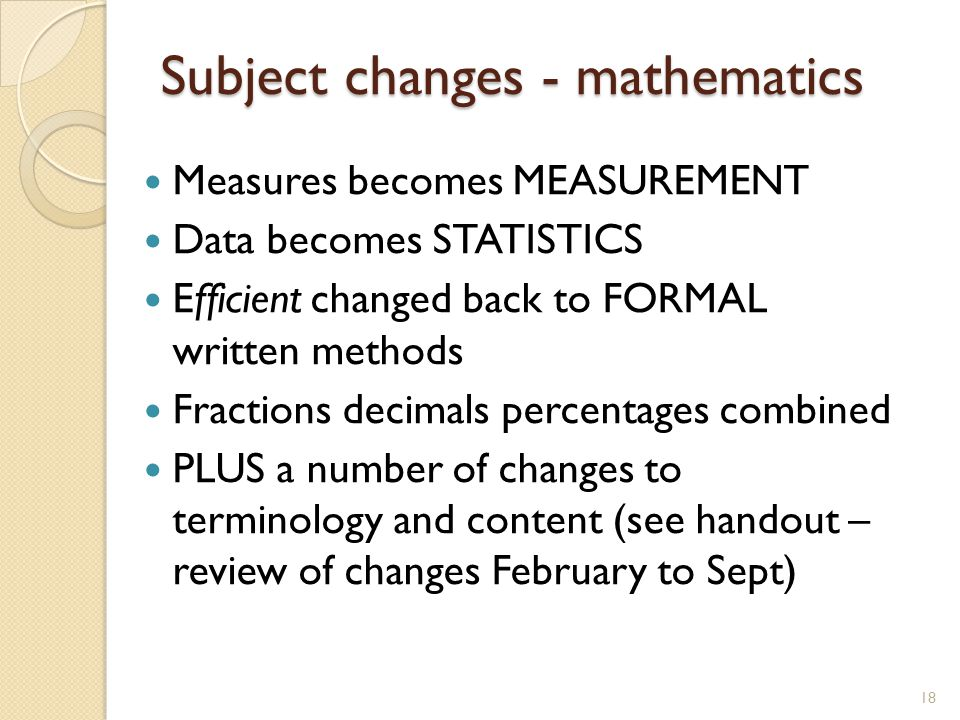 Subject changes - mathematics Measures becomes MEASUREMENT Data becomes STATISTICS Efficient changed back to FORMAL written methods Fractions decimals percentages combined PLUS a number of changes to terminology and content (see handout – review of changes February to Sept) 18