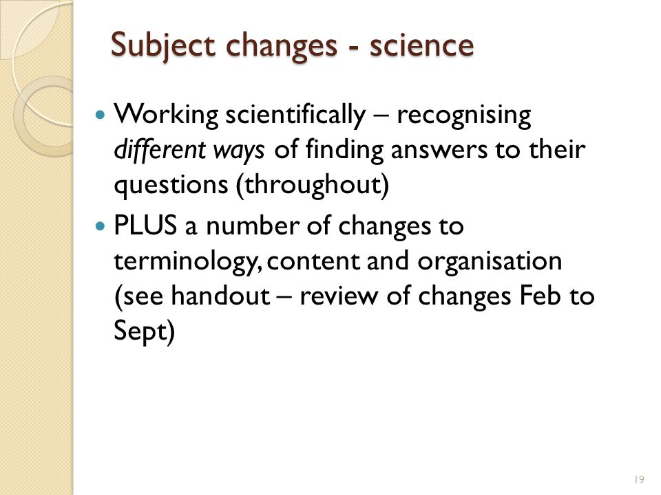 Subject changes - science Working scientifically – recognising different ways of finding answers to their questions (throughout) PLUS a number of changes to terminology, content and organisation (see handout – review of changes Feb to Sept) 19