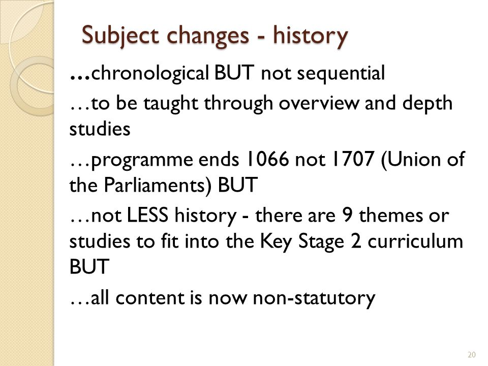 Subject changes - history …chronological BUT not sequential …to be taught through overview and depth studies …programme ends 1066 not 1707 (Union of the Parliaments) BUT …not LESS history - there are 9 themes or studies to fit into the Key Stage 2 curriculum BUT …all content is now non-statutory 20