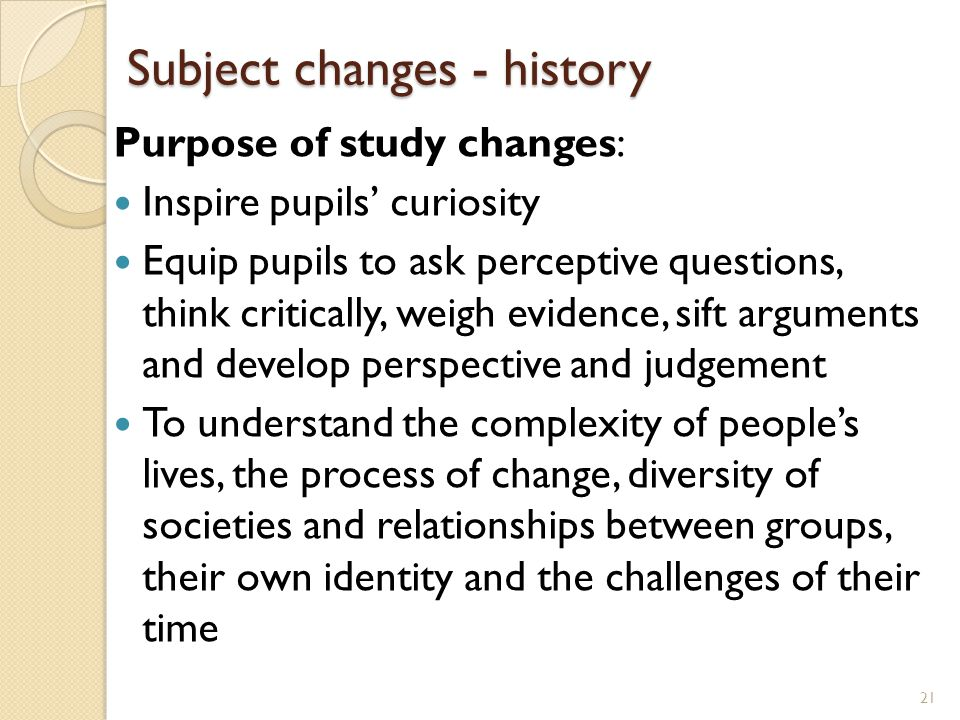 Subject changes - history Purpose of study changes: Inspire pupils' curiosity Equip pupils to ask perceptive questions, think critically, weigh evidence, sift arguments and develop perspective and judgement To understand the complexity of people's lives, the process of change, diversity of societies and relationships between groups, their own identity and the challenges of their time 21