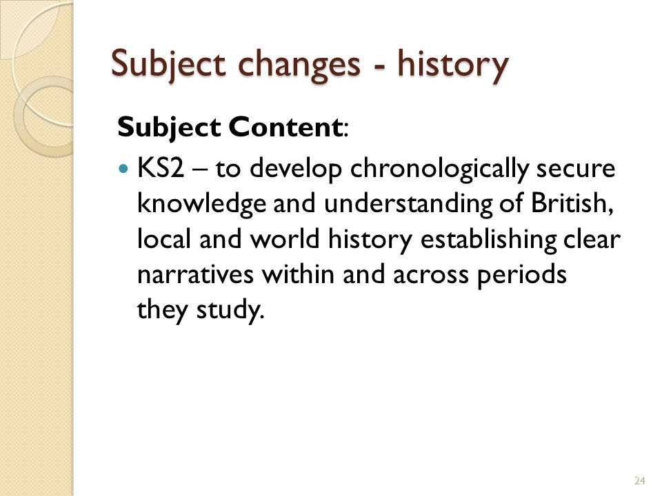 Subject changes - history Subject Content: KS2 – to develop chronologically secure knowledge and understanding of British, local and world history establishing clear narratives within and across periods they study.