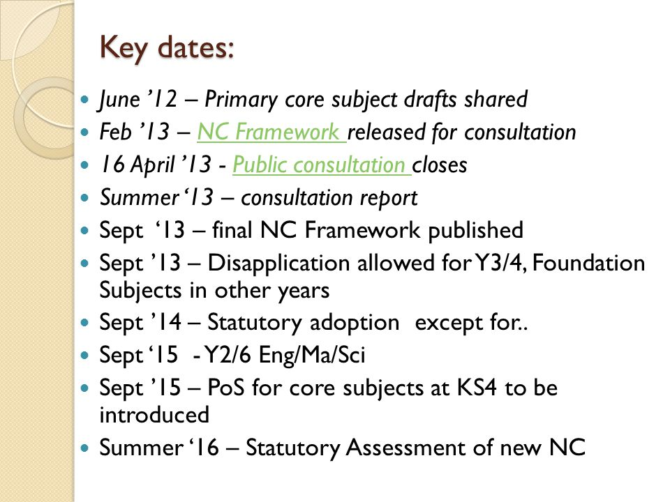 Key dates: June '12 – Primary core subject drafts shared Feb '13 – NC Framework released for consultationNC Framework 16 April '13 - Public consultation closesPublic consultation Summer '13 – consultation report Sept '13 – final NC Framework published Sept '13 – Disapplication allowed for Y3/4, Foundation Subjects in other years Sept '14 – Statutory adoption except for..