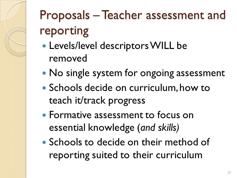 Proposals – Teacher assessment and reporting Levels/level descriptors WILL be removed No single system for ongoing assessment Schools decide on curriculum, how to teach it/track progress Formative assessment to focus on essential knowledge (and skills) Schools to decide on their method of reporting suited to their curriculum 30
