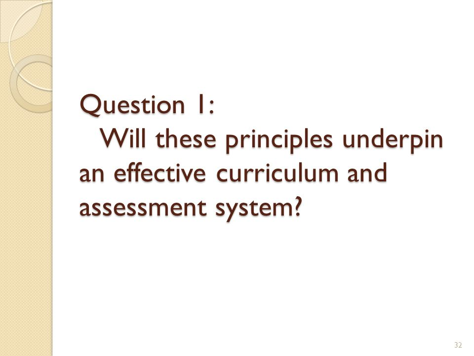Question 1: Will these principles underpin an effective curriculum and assessment system? 32