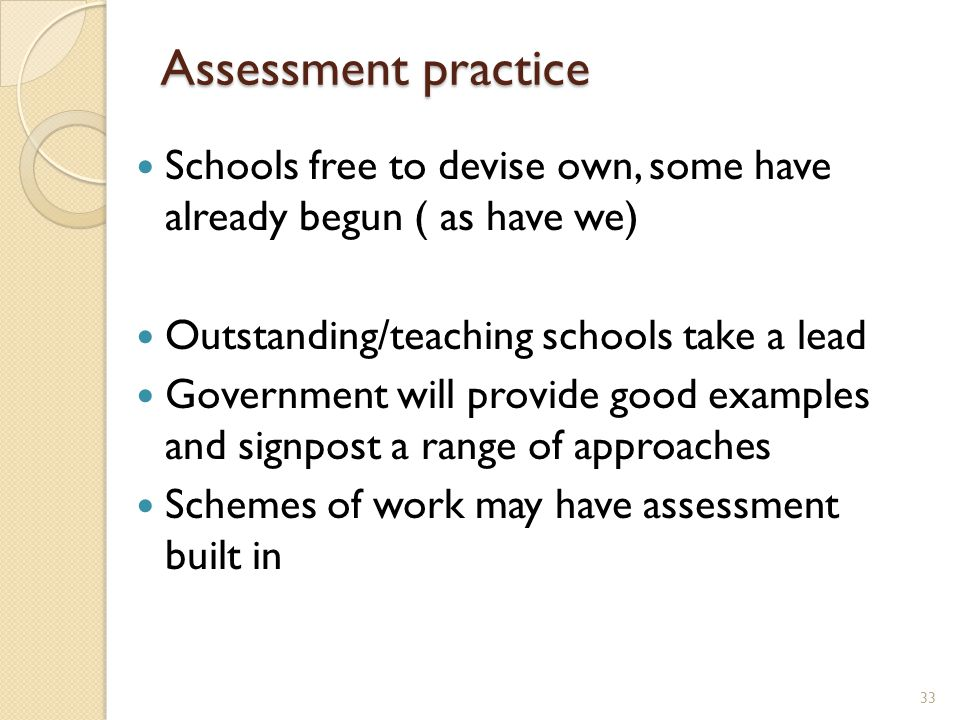 Assessment practice Schools free to devise own, some have already begun ( as have we) Outstanding/teaching schools take a lead Government will provide good examples and signpost a range of approaches Schemes of work may have assessment built in 33