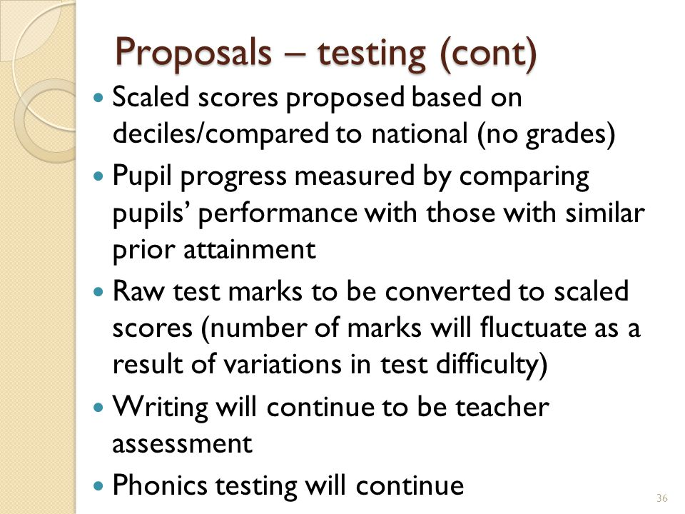 Proposals – testing (cont) Scaled scores proposed based on deciles/compared to national (no grades) Pupil progress measured by comparing pupils' performance with those with similar prior attainment Raw test marks to be converted to scaled scores (number of marks will fluctuate as a result of variations in test difficulty) Writing will continue to be teacher assessment Phonics testing will continue 36