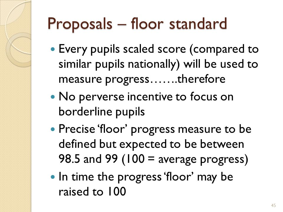 Proposals – floor standard Every pupils scaled score (compared to similar pupils nationally) will be used to measure progress…….therefore No perverse incentive to focus on borderline pupils Precise 'floor' progress measure to be defined but expected to be between 98.5 and 99 (100 = average progress) In time the progress 'floor' may be raised to 100 45