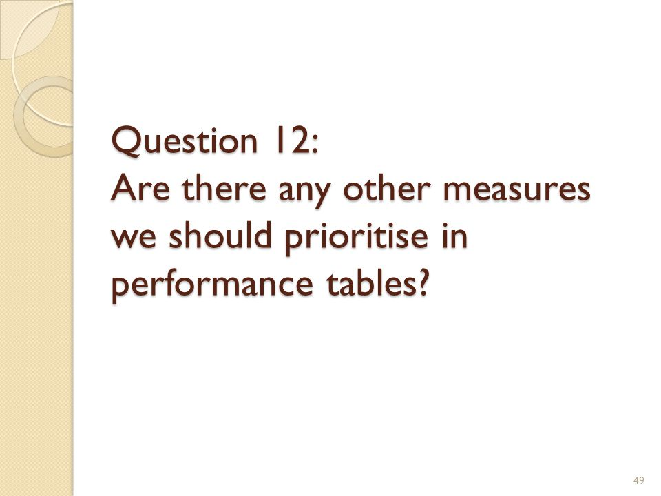 Question 12: Are there any other measures we should prioritise in performance tables? 49