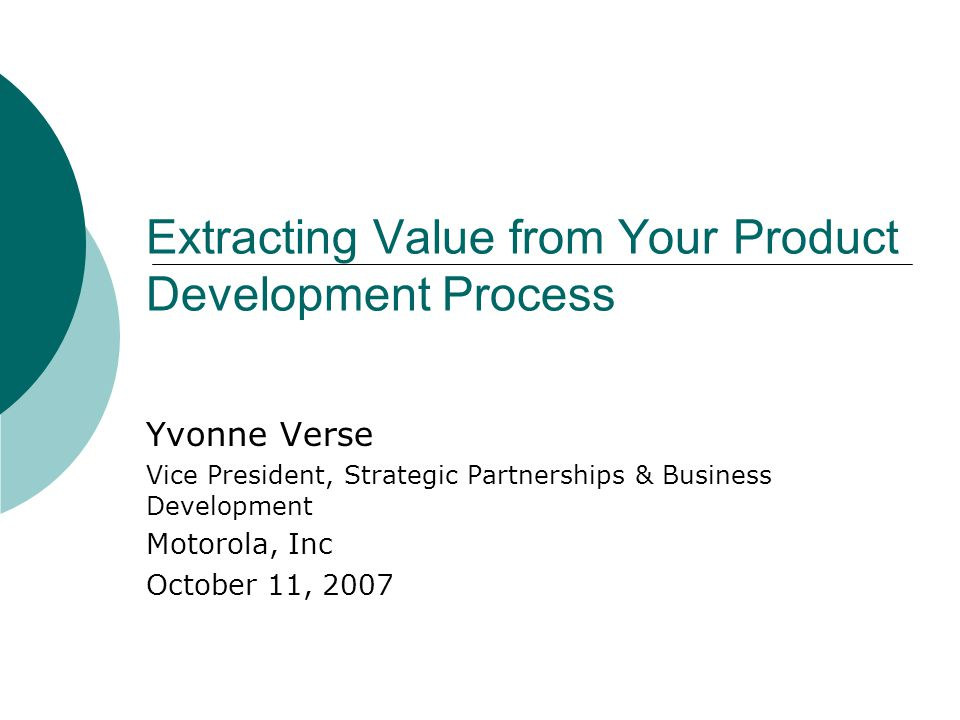 Extracting Value from Your Product Development Process Yvonne Verse Vice President, Strategic Partnerships & Business Development Motorola, Inc October 11, 2007
