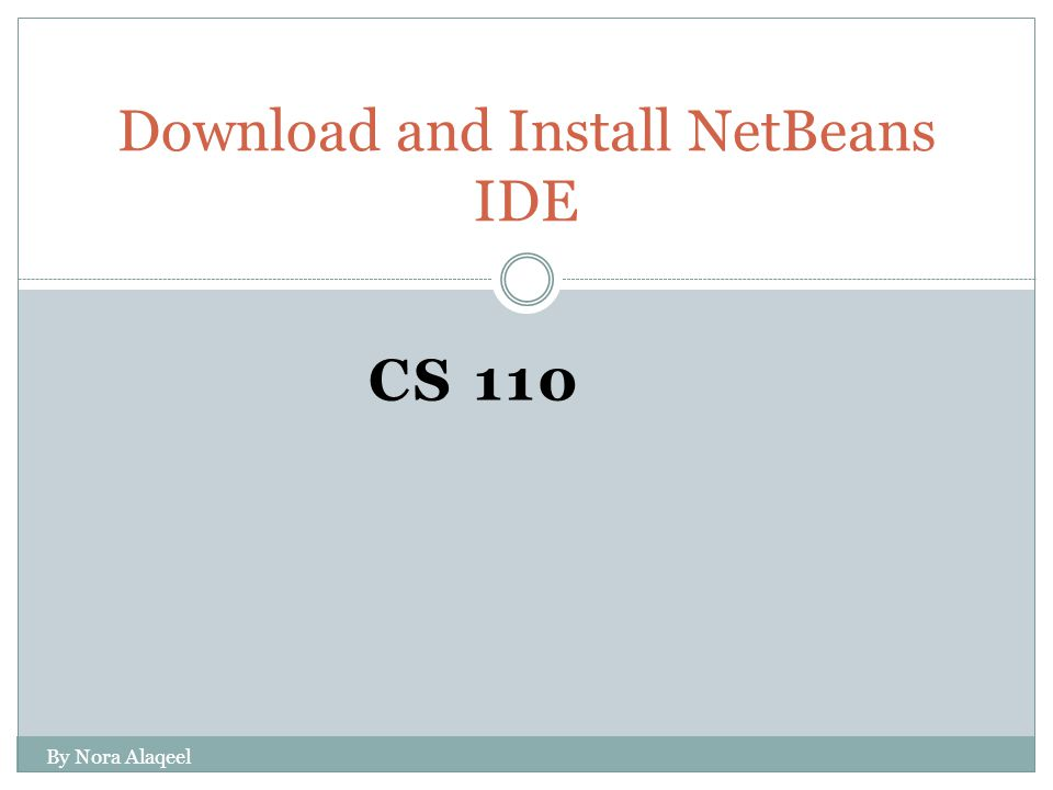 CS 110 Download and Install NetBeans IDE By Nora Alaqeel