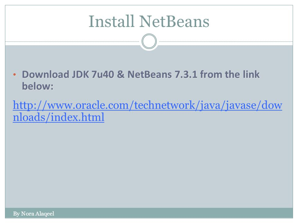 Install NetBeans Download JDK 7u40 & NetBeans 7.3.1 from the link below: Download JDK 7u40 & NetBeans 7.3.1 from the link below: http://www.oracle.com/technetwork/java/javase/dow nloads/index.html By Nora Alaqeel