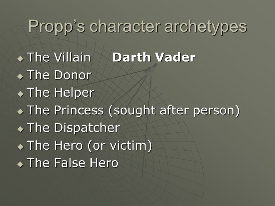 Propp's character archetypes  The Villain  The Donor/giver of knowledge  The Helper  The Princess (sought after person)  The Dispatcher  The Hero (or victim)  The False Hero