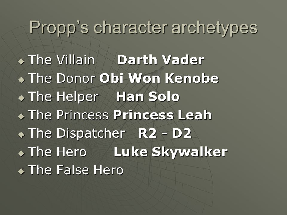 Propp's character archetypes  The Villain Darth Vader  The Donor Obi Won Kenobe  The Helper Han Solo  The Princess Princess Leah  The Dispatcher R2 - D2  The Hero  The False Hero