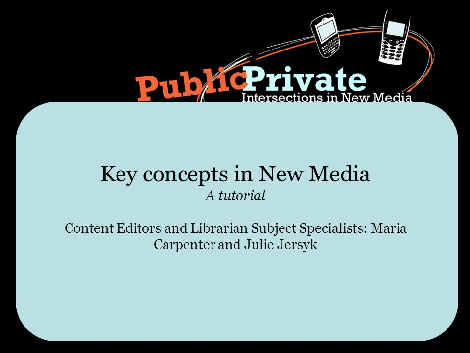 Key concepts in New Media A tutorial Content Editors and Librarian Subject Specialists: Maria Carpenter and Julie Jersyk