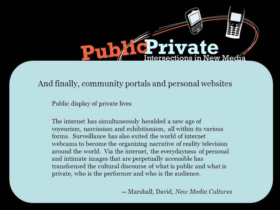And finally, community portals and personal websites Public display of private lives The internet has simultaneously heralded a new age of voyeurism, narcissism and exhibitionism, all within its various forms.