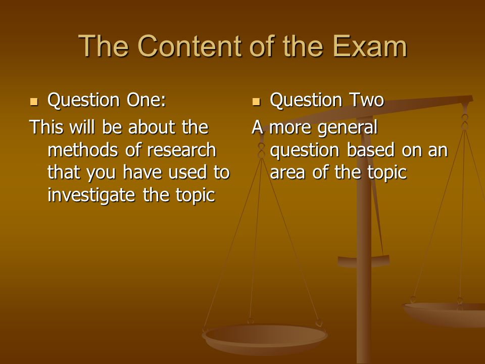 The Content of the Exam Question One: Question One: This will be about the methods of research that you have used to investigate the topic Question Two A more general question based on an area of the topic