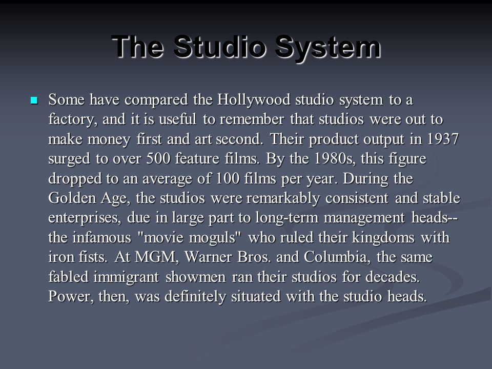 The Studio System Some have compared the Hollywood studio system to a factory, and it is useful to remember that studios were out to make money first