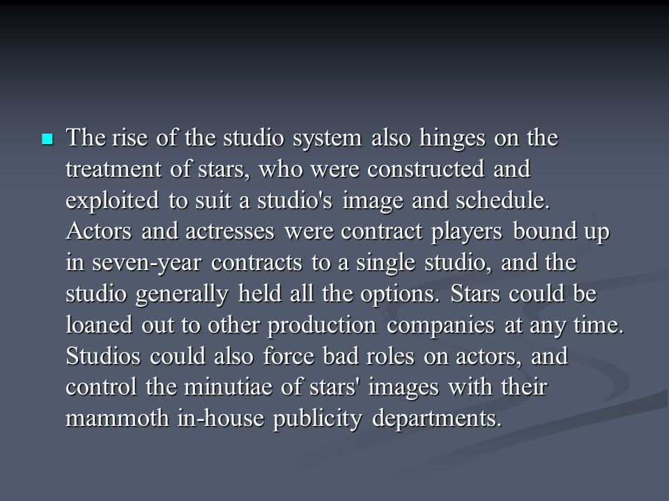 The rise of the studio system also hinges on the treatment of stars, who were constructed and exploited to suit a studio's image and schedule. Actors