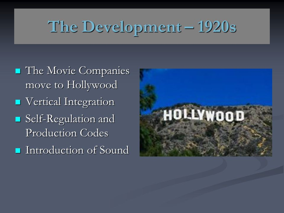 The Development – 1920s The Movie Companies move to Hollywood The Movie Companies move to Hollywood Vertical Integration Vertical Integration Self-Reg