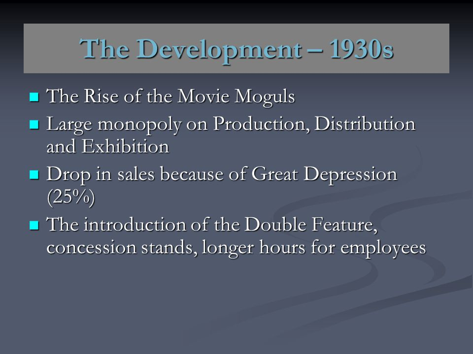 The Development – 1930s The Rise of the Movie Moguls The Rise of the Movie Moguls Large monopoly on Production, Distribution and Exhibition Large mono