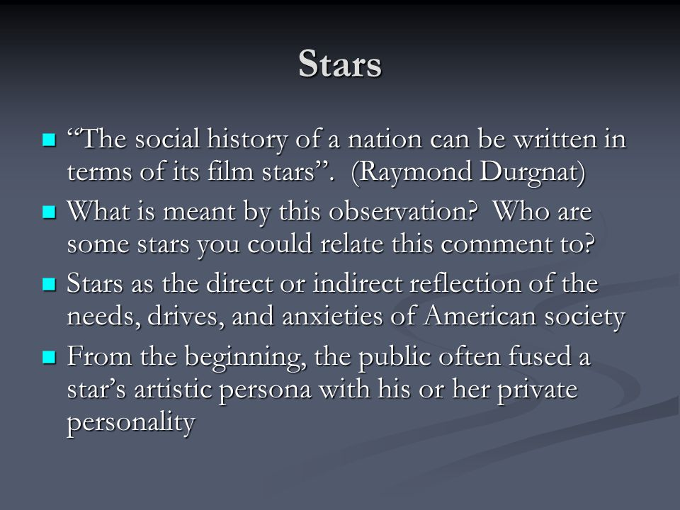 "Stars ""The social history of a nation can be written in terms of its film stars"". (Raymond Durgnat) ""The social history of a nation can be written in"