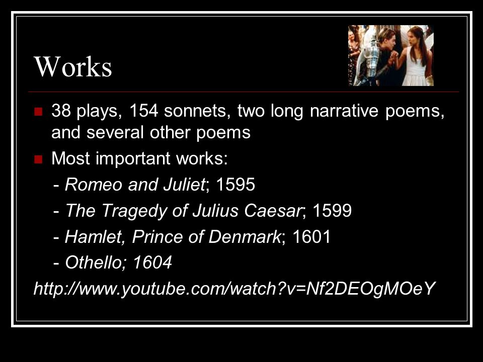 Works 38 plays, 154 sonnets, two long narrative poems, and several other poems Most important works: - Romeo and Juliet; 1595 - The Tragedy of Julius Caesar; 1599 - Hamlet, Prince of Denmark; 1601 - Othello; 1604 http://www.youtube.com/watch v=Nf2DEOgMOeY