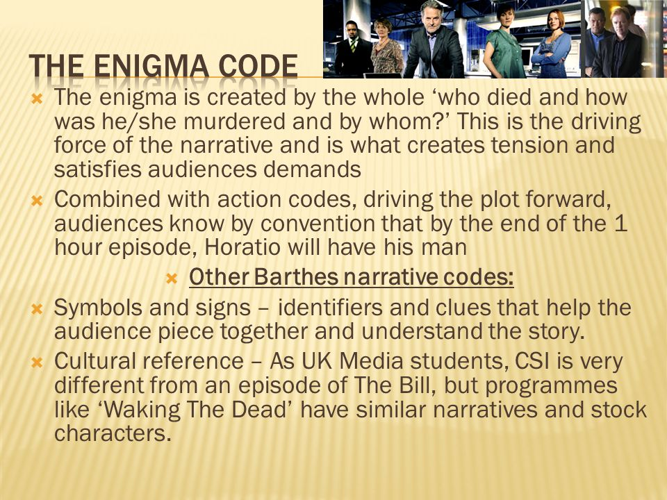  The enigma is created by the whole 'who died and how was he/she murdered and by whom ' This is the driving force of the narrative and is what creates tension and satisfies audiences demands  Combined with action codes, driving the plot forward, audiences know by convention that by the end of the 1 hour episode, Horatio will have his man  Other Barthes narrative codes:  Symbols and signs – identifiers and clues that help the audience piece together and understand the story.