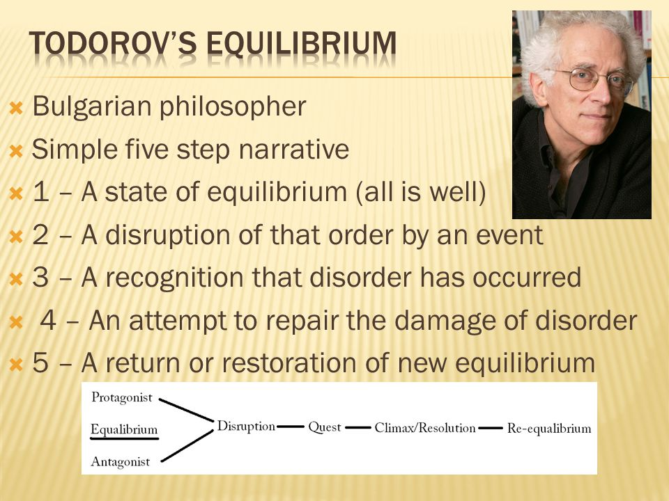  Bulgarian philosopher  Simple five step narrative  1 – A state of equilibrium (all is well)  2 – A disruption of that order by an event  3 – A recognition that disorder has occurred  4 – An attempt to repair the damage of disorder  5 – A return or restoration of new equilibrium