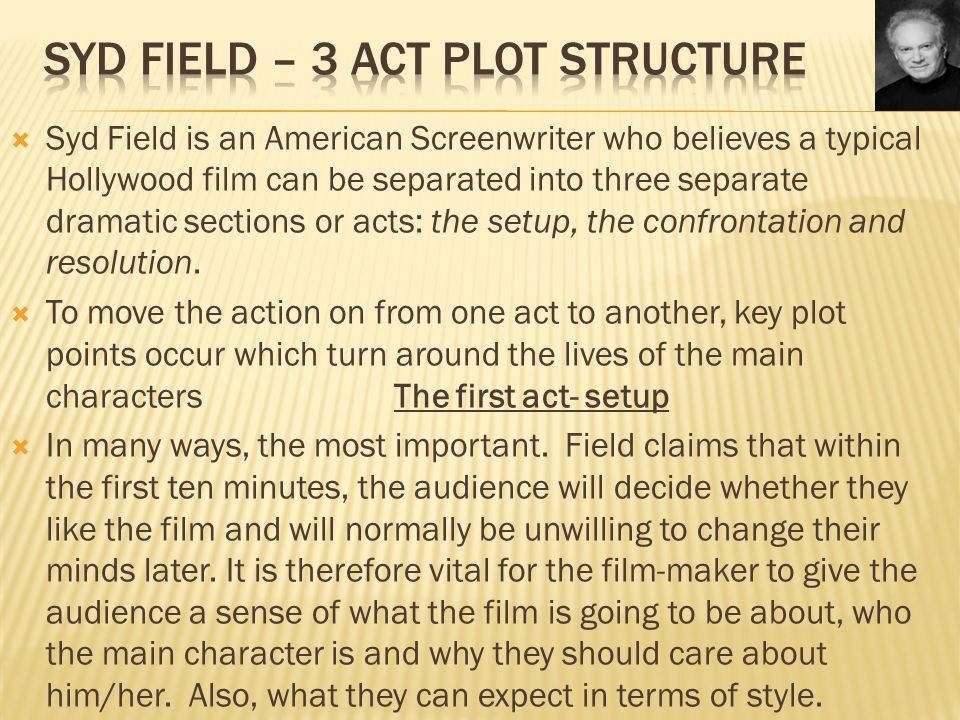  Syd Field is an American Screenwriter who believes a typical Hollywood film can be separated into three separate dramatic sections or acts: the setu