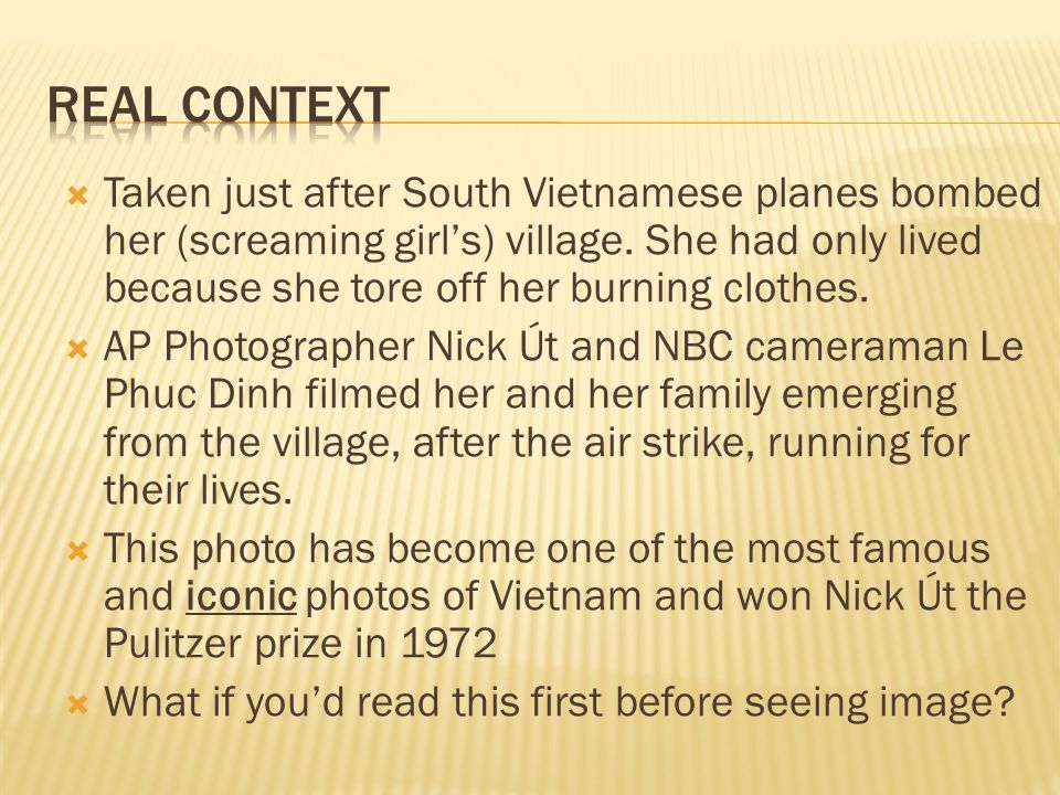  Taken just after South Vietnamese planes bombed her (screaming girl's) village. She had only lived because she tore off her burning clothes.  AP Ph