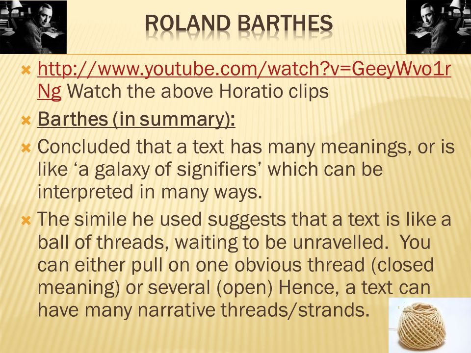  http://www.youtube.com/watch v=GeeyWvo1r Ng Watch the above Horatio clips http://www.youtube.com/watch v=GeeyWvo1r Ng  Barthes (in summary):  Concluded that a text has many meanings, or is like 'a galaxy of signifiers' which can be interpreted in many ways.