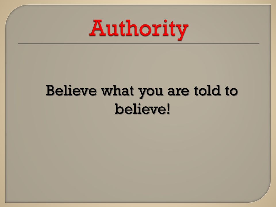 Believe what you are told to believe! Believe what you are told to believe!
