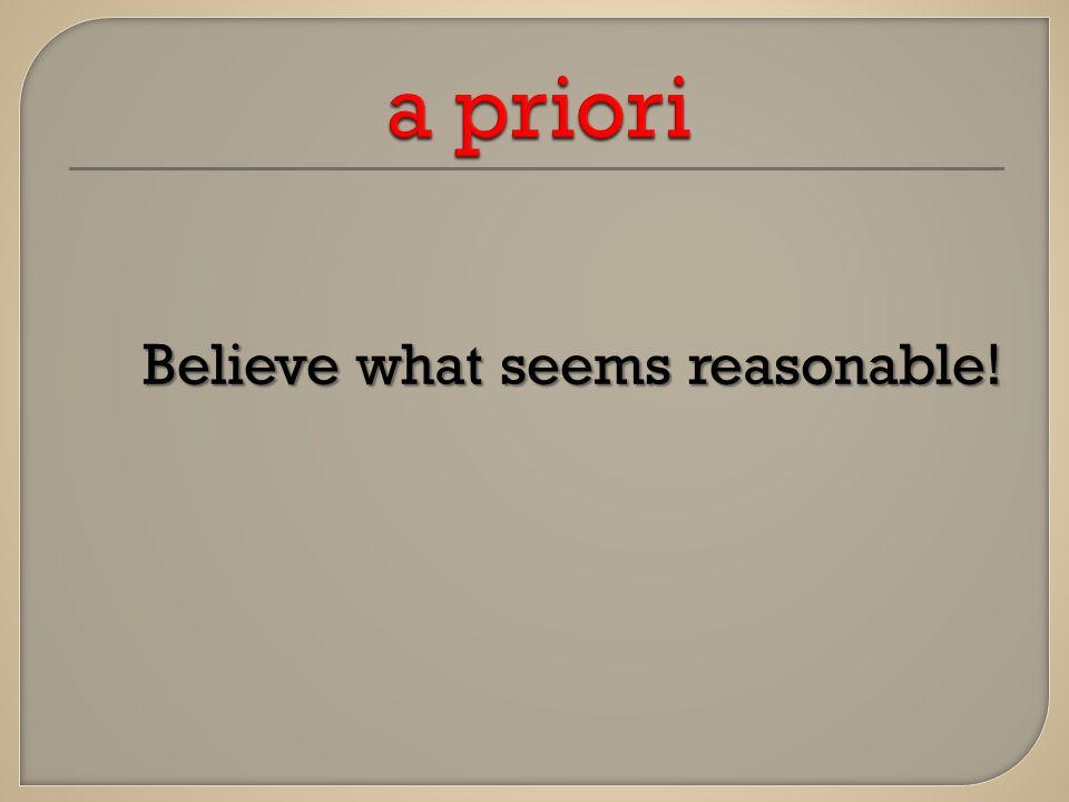 Believe what seems reasonable!