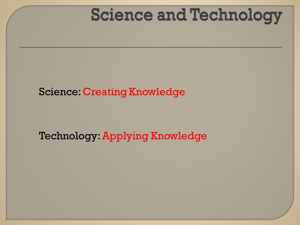 Science: Creating Knowledge Technology: Applying Knowledge