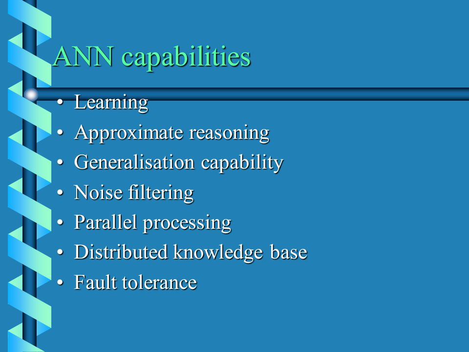 ANN capabilities LearningLearning Approximate reasoningApproximate reasoning Generalisation capabilityGeneralisation capability Noise filteringNoise filtering Parallel processingParallel processing Distributed knowledge baseDistributed knowledge base Fault toleranceFault tolerance