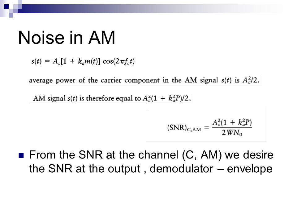 Noise in AM From the SNR at the channel (C, AM) we desire the SNR at the output, demodulator – envelope