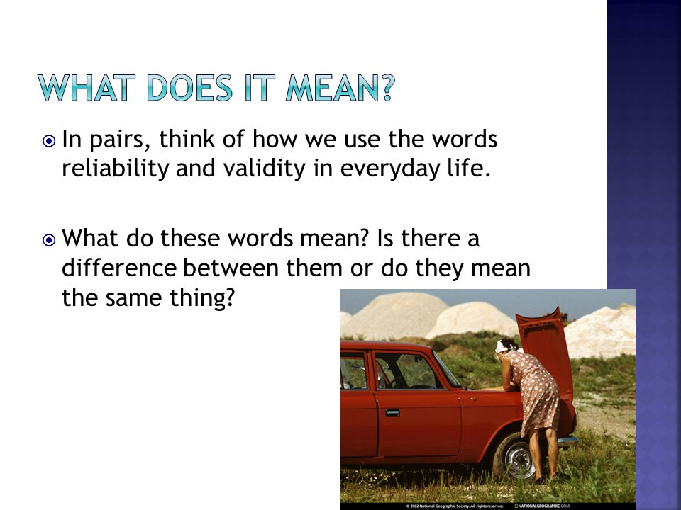 In pairs, think of how we use the words reliability and validity in everyday life.  What do these words mean? Is there a difference between them or