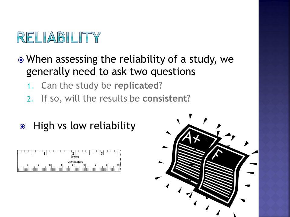  When assessing the reliability of a study, we generally need to ask two questions 1. Can the study be replicated? 2. If so, will the results be cons